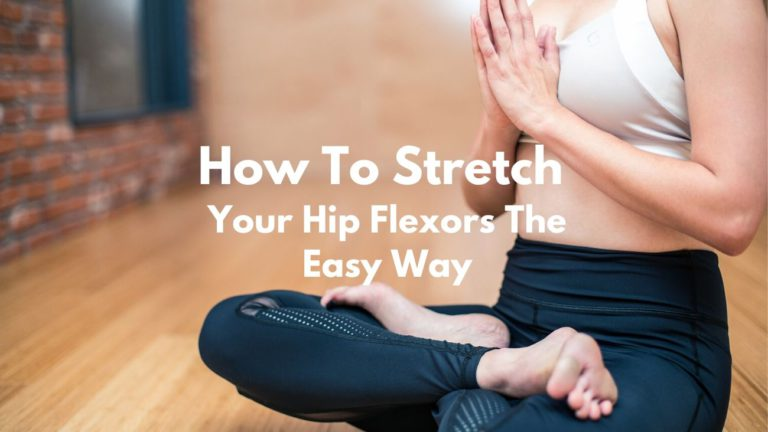 How To Stretch Your Hip Flexors The Easy Way?